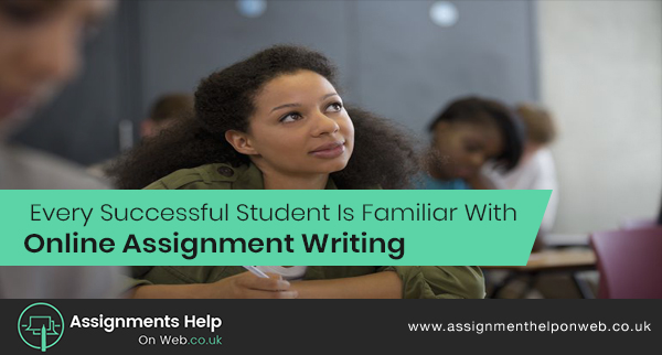 Every Successful Student Is Familiar With Online Assignment Writing