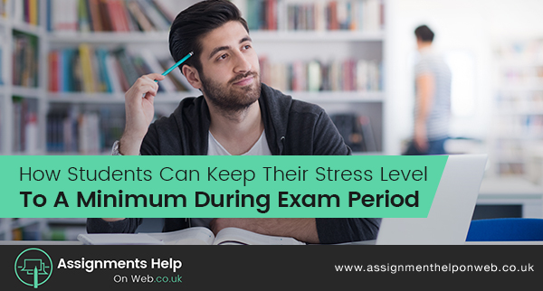 How Students Can Keep Their Stress Level To A Minimum During Exam Period