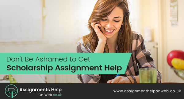 Don't Be Ashamed to Get Scholarship Assignment Help